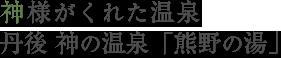 神様がくれた温泉 丹後 神の温泉「熊野の湯」